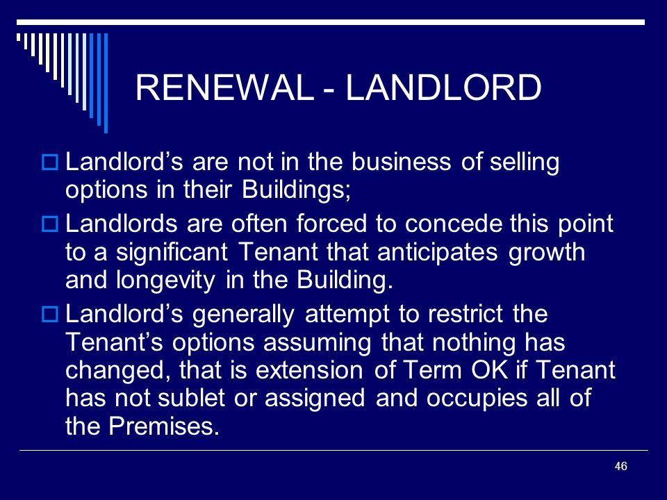 46 RENEWAL - LANDLORD Landlords are not in the business of selling options in their Buildings; Landlords are often forced to concede this point to a s