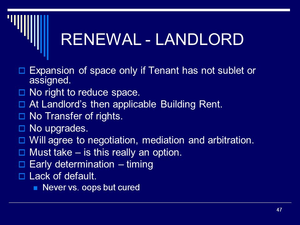 47 RENEWAL - LANDLORD Expansion of space only if Tenant has not sublet or assigned. No right to reduce space. At Landlords then applicable Building Re