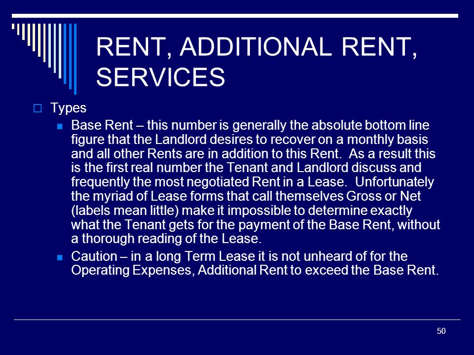 50 RENT, ADDITIONAL RENT, SERVICES Types Base Rent – this number is generally the absolute bottom line figure that the Landlord desires to recover on