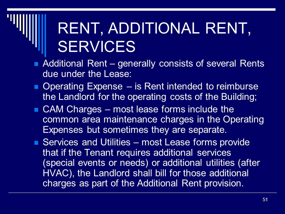 51 RENT, ADDITIONAL RENT, SERVICES Additional Rent – generally consists of several Rents due under the Lease: Operating Expense – is Rent intended to
