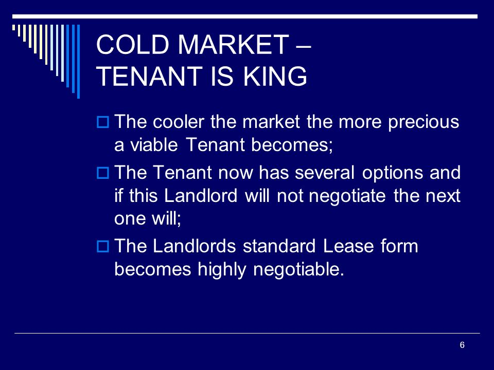 6 COLD MARKET – TENANT IS KING The cooler the market the more precious a viable Tenant becomes; The Tenant now has several options and if this Landlor