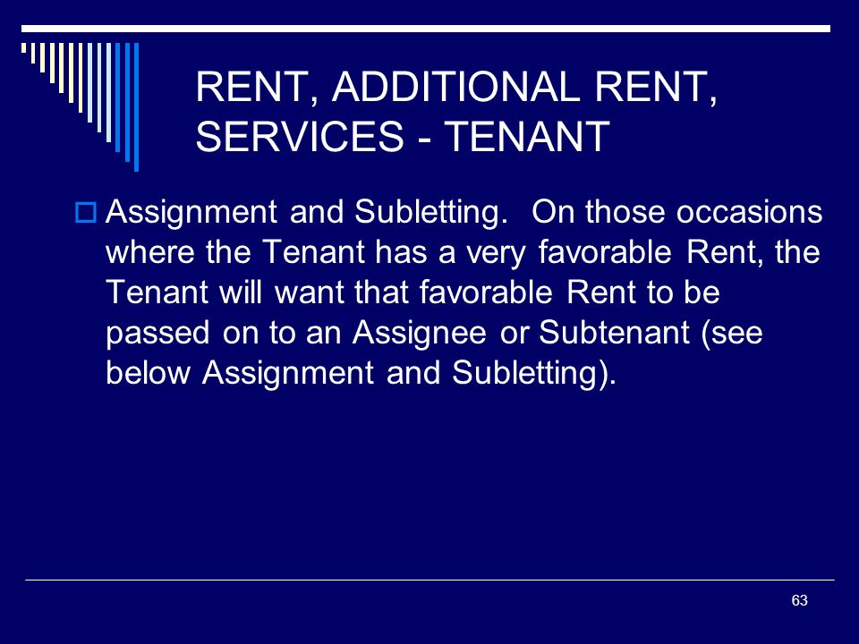 63 RENT, ADDITIONAL RENT, SERVICES - TENANT Assignment and Subletting. On those occasions where the Tenant has a very favorable Rent, the Tenant will