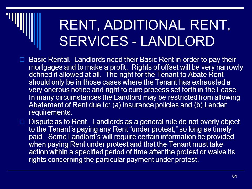 64 RENT, ADDITIONAL RENT, SERVICES - LANDLORD Basic Rental. Landlords need their Basic Rent in order to pay their mortgages and to make a profit. Righ