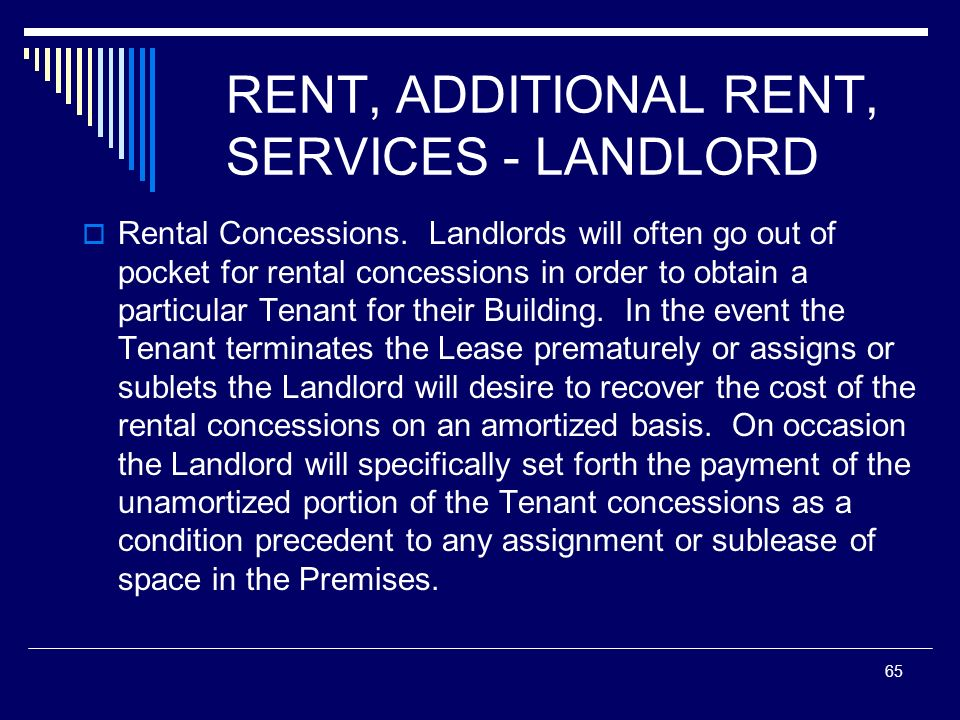 65 RENT, ADDITIONAL RENT, SERVICES - LANDLORD Rental Concessions. Landlords will often go out of pocket for rental concessions in order to obtain a pa