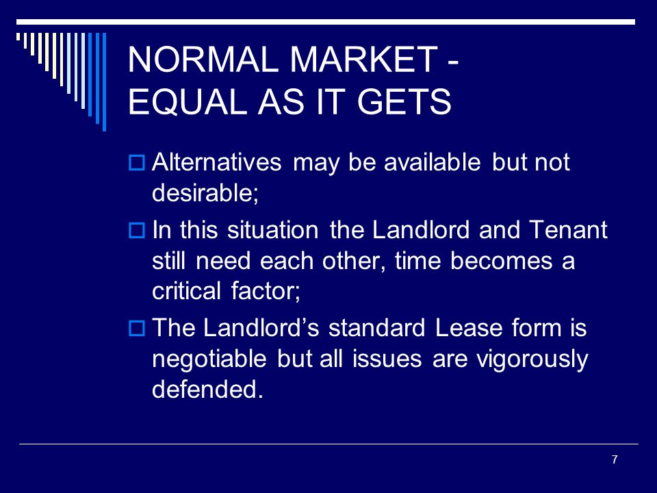 7 NORMAL MARKET - EQUAL AS IT GETS Alternatives may be available but not desirable; In this situation the Landlord and Tenant still need each other, t