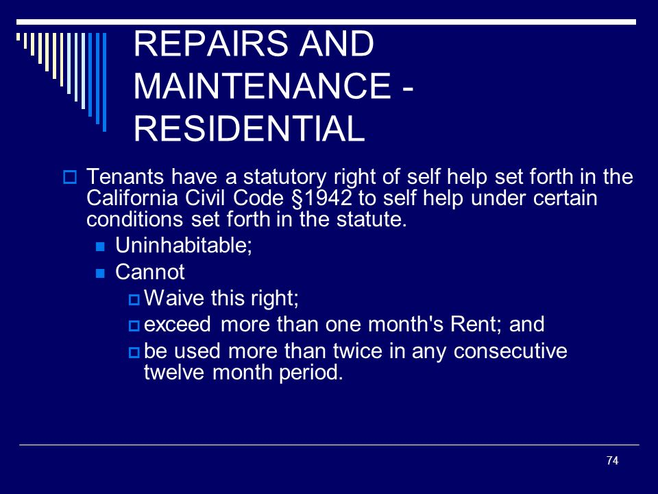 74 REPAIRS AND MAINTENANCE - RESIDENTIAL Tenants have a statutory right of self help set forth in the California Civil Code §1942 to self help under c