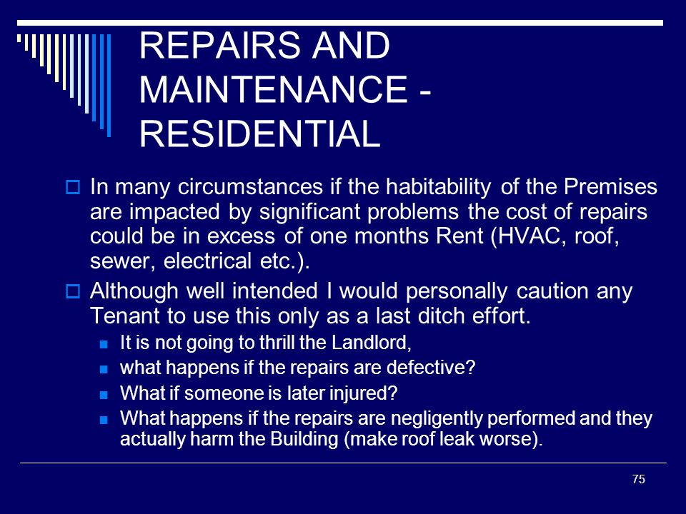 75 REPAIRS AND MAINTENANCE - RESIDENTIAL In many circumstances if the habitability of the Premises are impacted by significant problems the cost of re