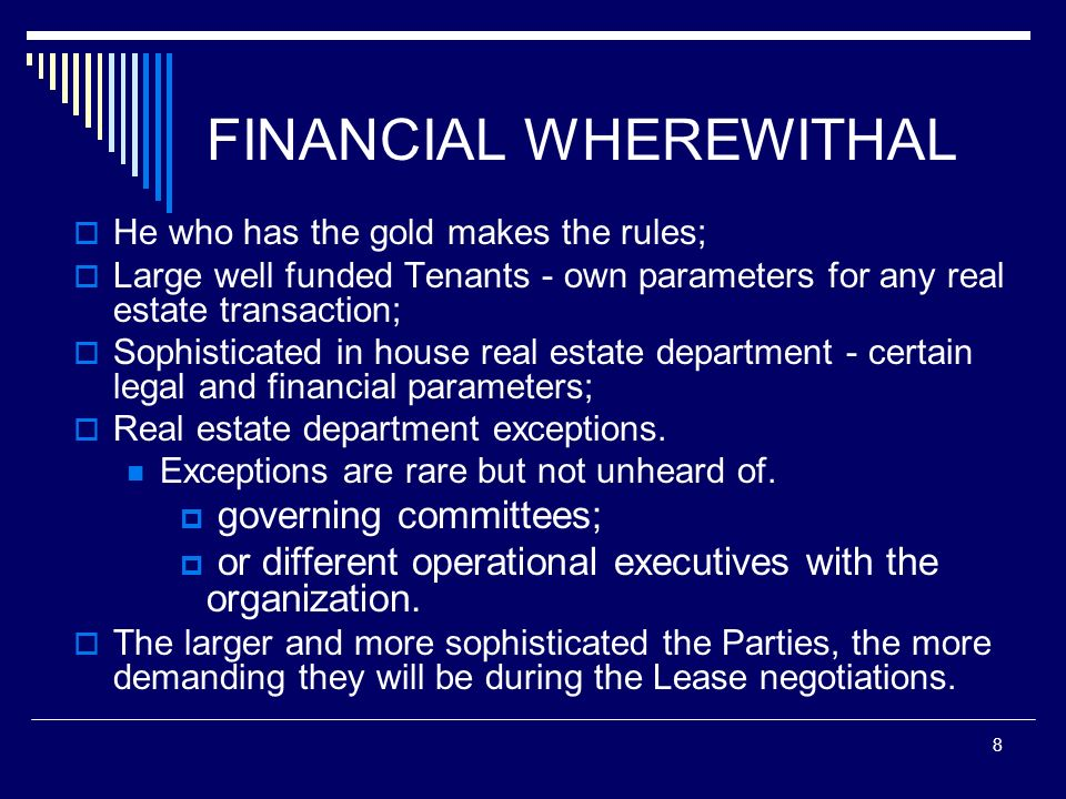 8 FINANCIAL WHEREWITHAL He who has the gold makes the rules; Large well funded Tenants - own parameters for any real estate transaction; Sophisticated