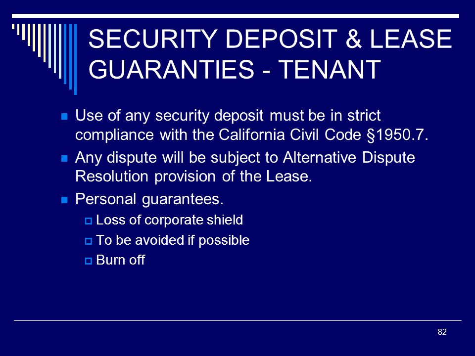 82 SECURITY DEPOSIT & LEASE GUARANTIES - TENANT Use of any security deposit must be in strict compliance with the California Civil Code §1950.7. Any d