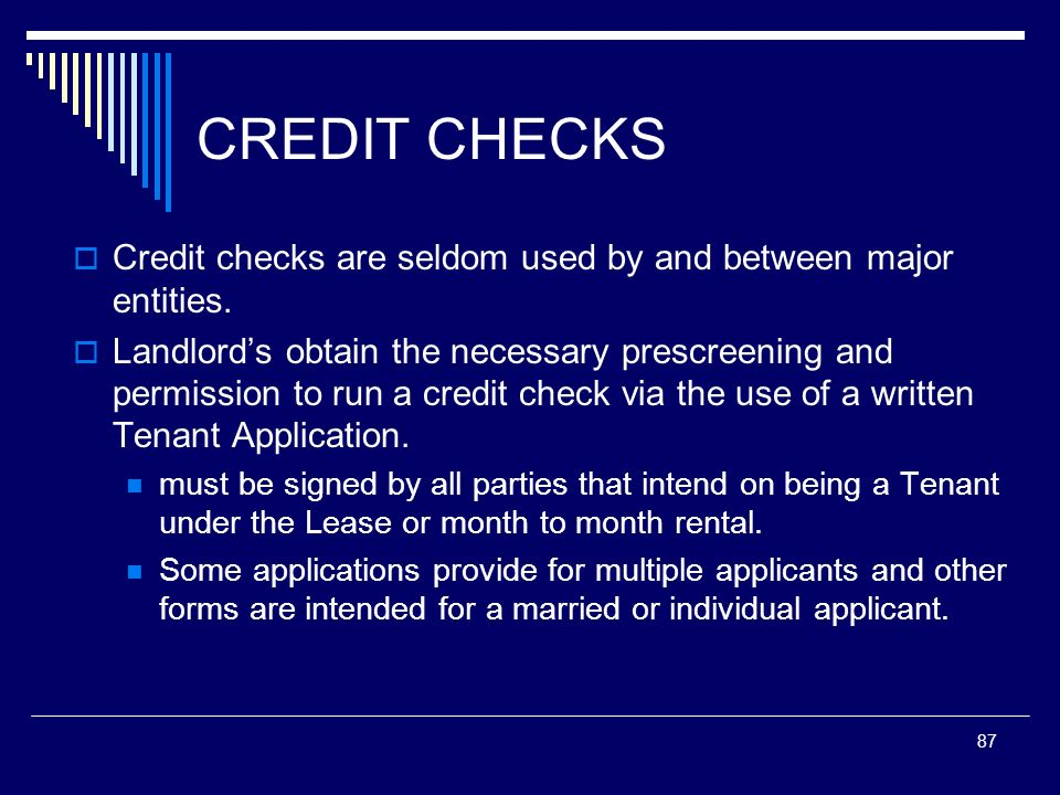 87 CREDIT CHECKS Credit checks are seldom used by and between major entities. Landlords obtain the necessary prescreening and permission to run a cred