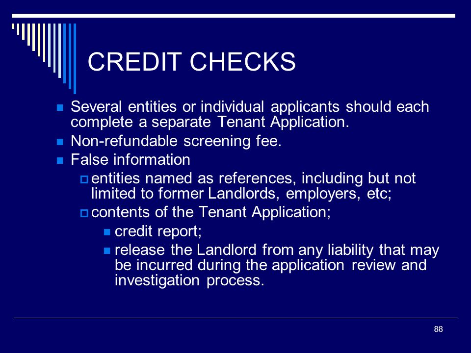 88 CREDIT CHECKS Several entities or individual applicants should each complete a separate Tenant Application. Non-refundable screening fee. False inf