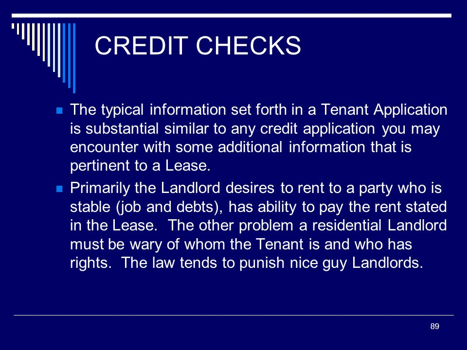 89 CREDIT CHECKS The typical information set forth in a Tenant Application is substantial similar to any credit application you may encounter with som