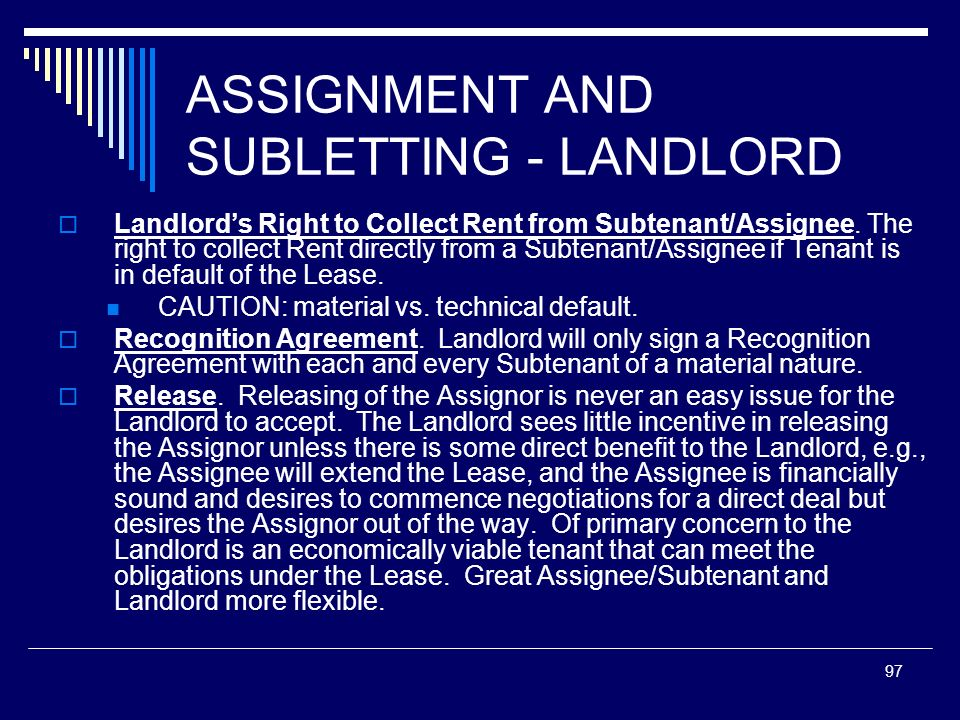 97 ASSIGNMENT AND SUBLETTING - LANDLORD Landlords Right to Collect Rent from Subtenant/Assignee. The right to collect Rent directly from a Subtenant/A