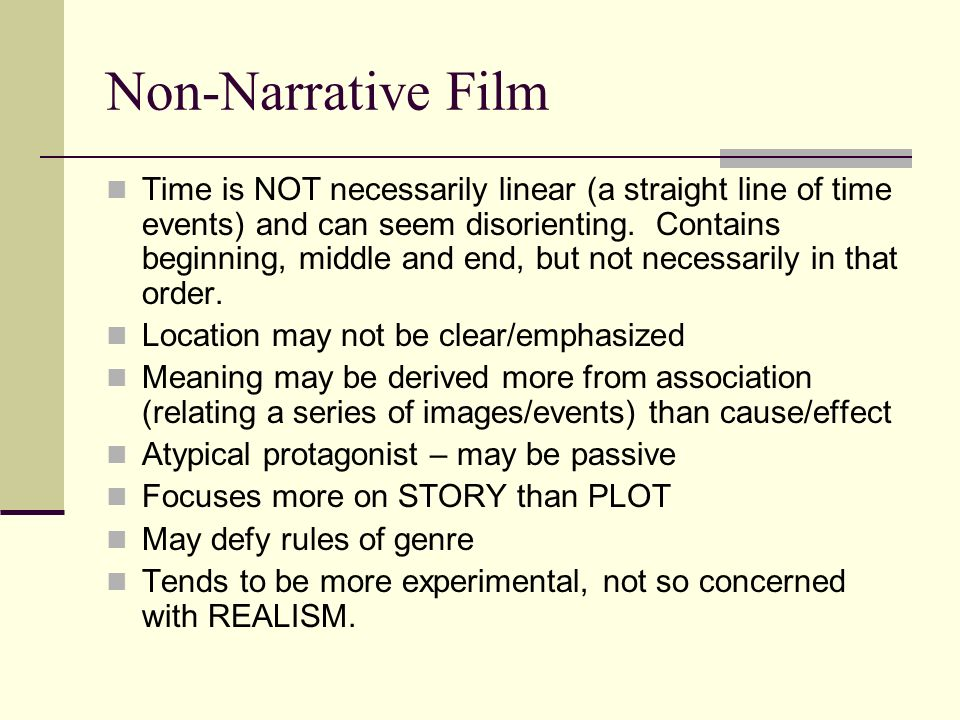 Non-Narrative Film Time is NOT necessarily linear (a straight line of time events) and can seem disorienting. Contains beginning, middle and end, but