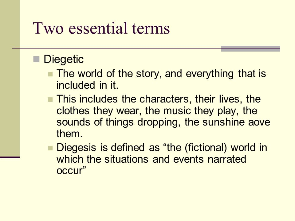 Two essential terms Diegetic The world of the story, and everything that is included in it. This includes the characters, their lives, the clothes the