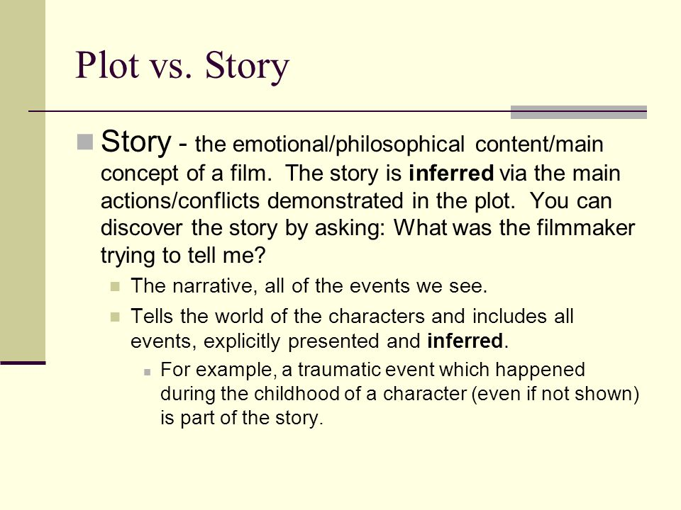 Plot vs. Story Story - the emotional/philosophical content/main concept of a film. The story is inferred via the main actions/conflicts demonstrated i
