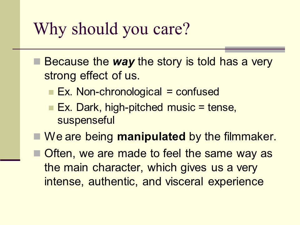 Why should you care? Because the way the story is told has a very strong effect of us. Ex. Non-chronological = confused Ex. Dark, high-pitched music =