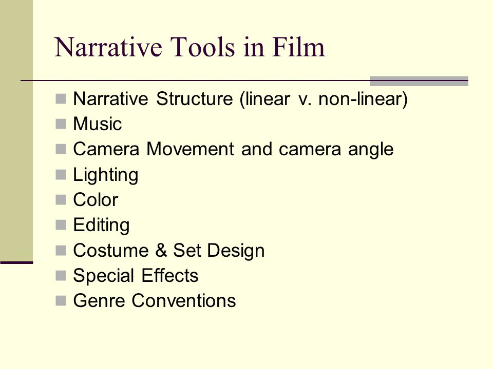 Narrative Tools in Film Narrative Structure (linear v. non-linear) Music Camera Movement and camera angle Lighting Color Editing Costume & Set Design