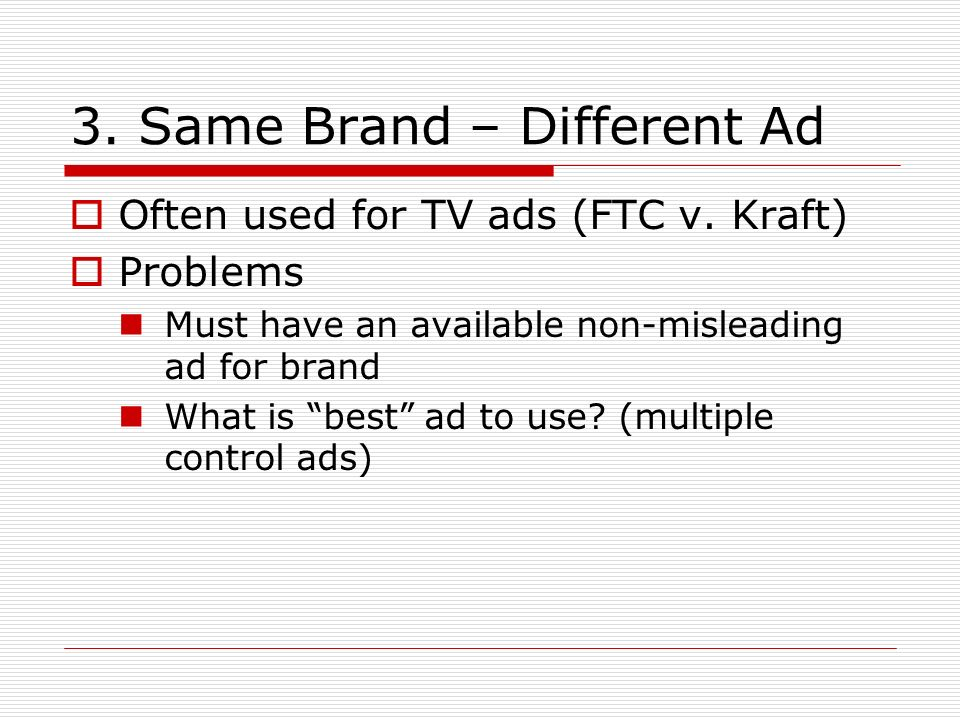 3. Same Brand – Different Ad Often used for TV ads (FTC v. Kraft) Problems Must have an available non-misleading ad for brand What is best ad to use?