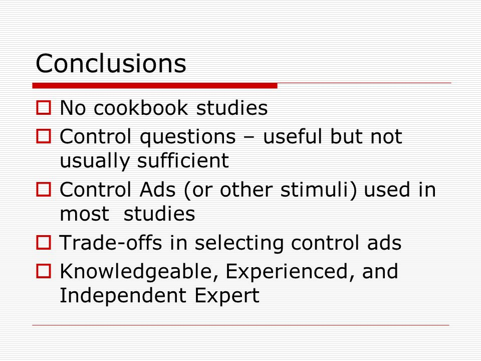 Conclusions No cookbook studies Control questions – useful but not usually sufficient Control Ads (or other stimuli) used in most studies Trade-offs i