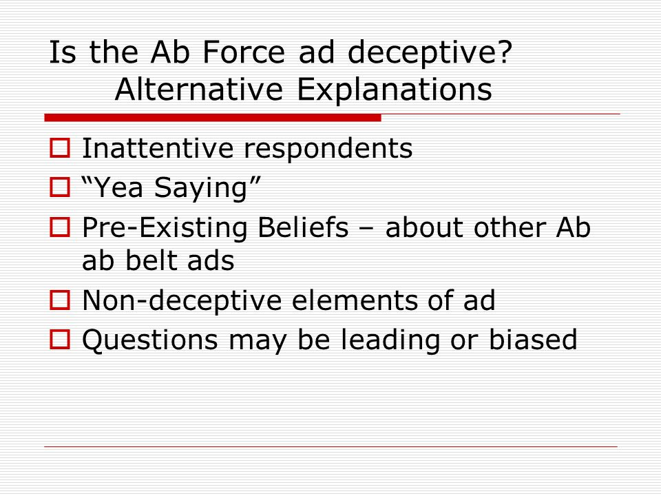Is the Ab Force ad deceptive? Alternative Explanations Inattentive respondents Yea Saying Pre-Existing Beliefs – about other Ab ab belt ads Non-decept