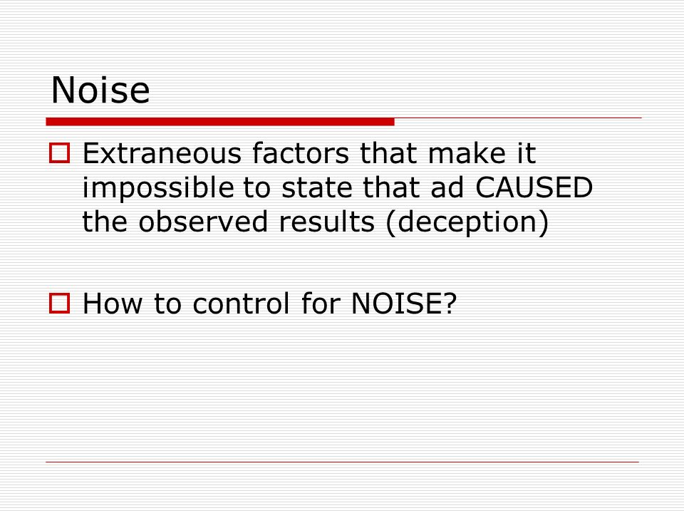 Noise Extraneous factors that make it impossible to state that ad CAUSED the observed results (deception) How to control for NOISE?