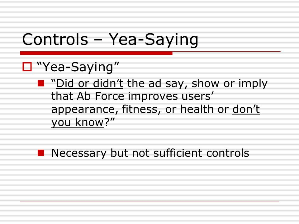 Controls – Yea-Saying Yea-Saying Did or didnt the ad say, show or imply that Ab Force improves users appearance, fitness, or health or dont you know?