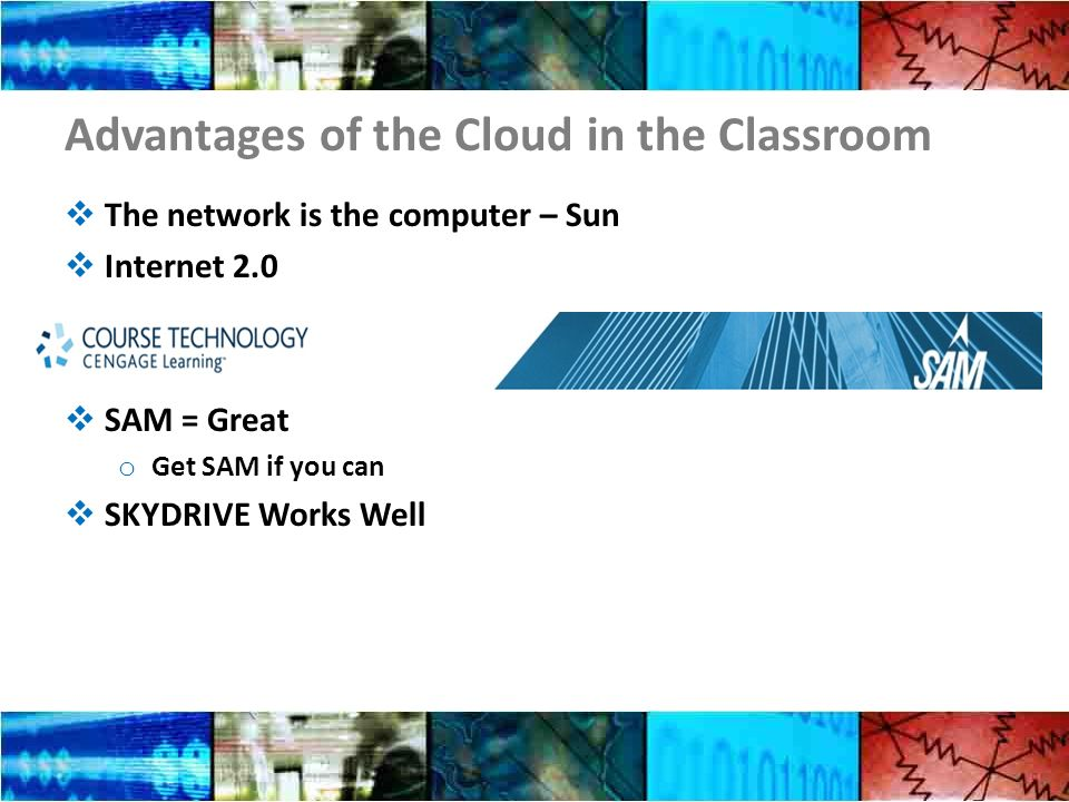 Advantages of the Cloud in the Classroom The network is the computer – Sun Internet 2.0 SAM = Great o Get SAM if you can SKYDRIVE Works Well