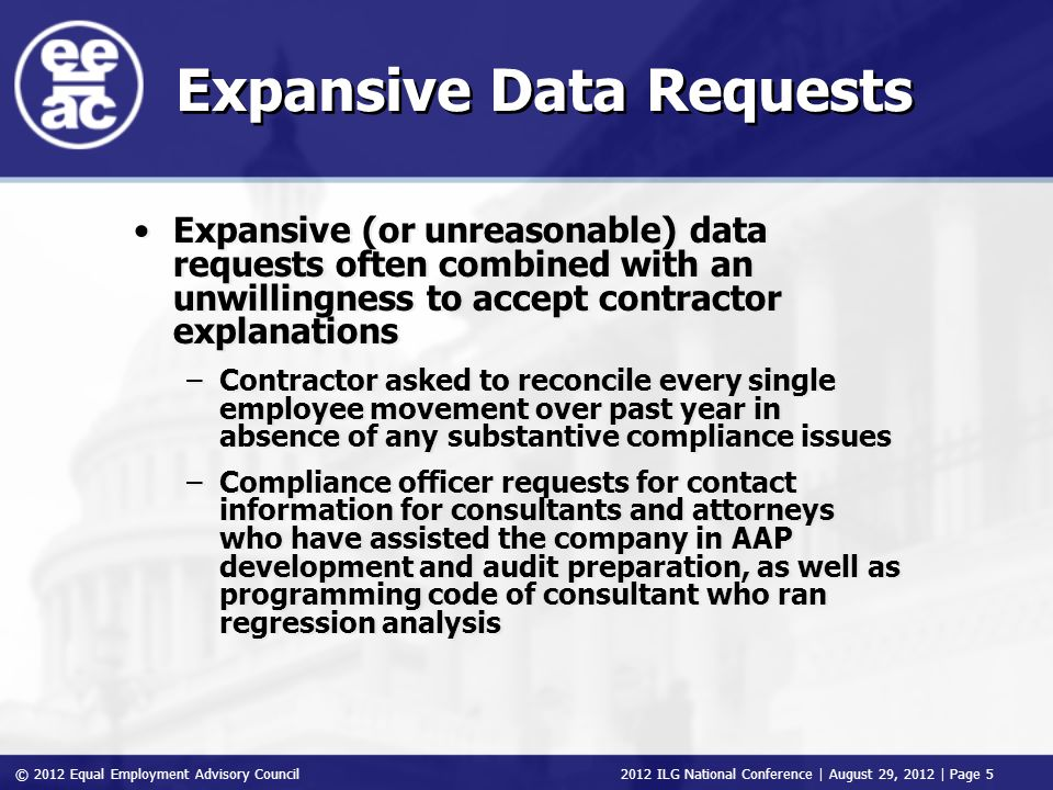 © 2012 Equal Employment Advisory Council 2012 ILG National Conference | August 29, 2012 | Page 5 Expansive Data Requests Expansive (or unreasonable) data requests often combined with an unwillingness to accept contractor explanations –Contractor asked to reconcile every single employee movement over past year in absence of any substantive compliance issues –Compliance officer requests for contact information for consultants and attorneys who have assisted the company in AAP development and audit preparation, as well as programming code of consultant who ran regression analysis Expansive (or unreasonable) data requests often combined with an unwillingness to accept contractor explanations –Contractor asked to reconcile every single employee movement over past year in absence of any substantive compliance issues –Compliance officer requests for contact information for consultants and attorneys who have assisted the company in AAP development and audit preparation, as well as programming code of consultant who ran regression analysis