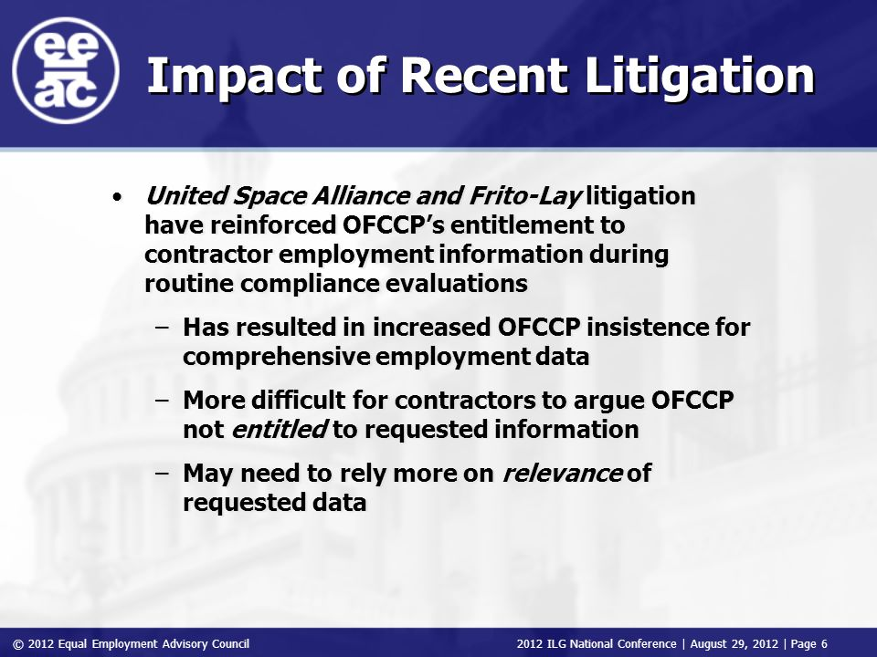 © 2012 Equal Employment Advisory Council 2012 ILG National Conference | August 29, 2012 | Page 6 Impact of Recent Litigation United Space Alliance and Frito-Lay litigation have reinforced OFCCPs entitlement to contractor employment information during routine compliance evaluations –Has resulted in increased OFCCP insistence for comprehensive employment data –More difficult for contractors to argue OFCCP not entitled to requested information –May need to rely more on relevance of requested data United Space Alliance and Frito-Lay litigation have reinforced OFCCPs entitlement to contractor employment information during routine compliance evaluations –Has resulted in increased OFCCP insistence for comprehensive employment data –More difficult for contractors to argue OFCCP not entitled to requested information –May need to rely more on relevance of requested data