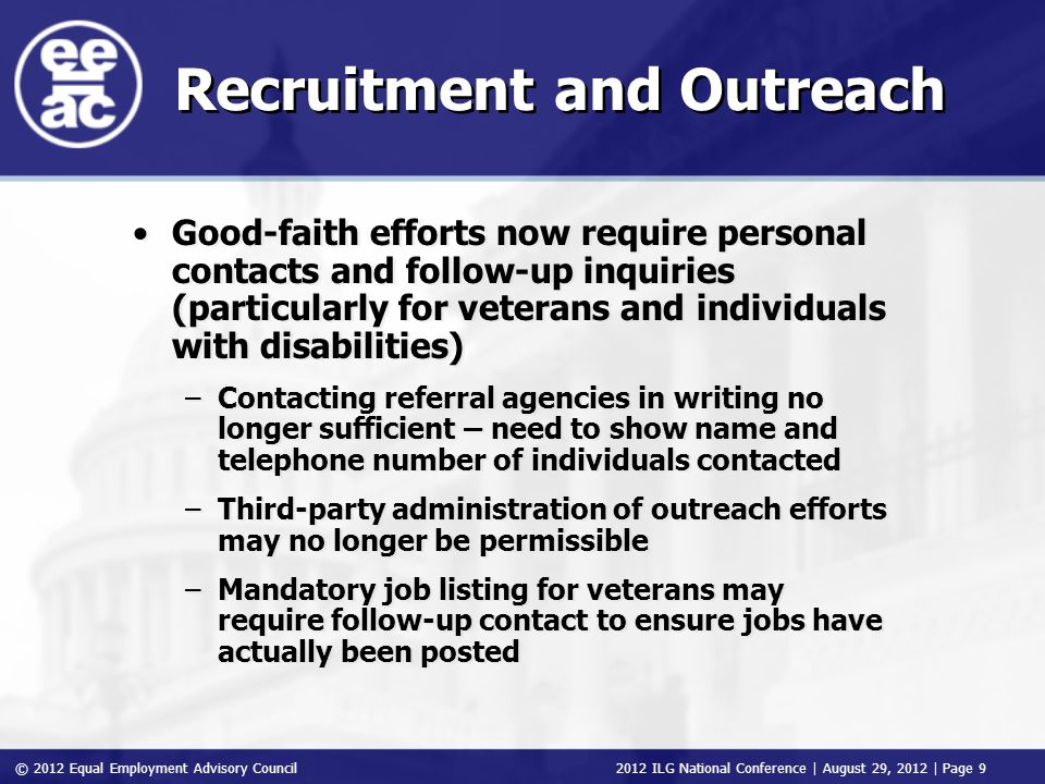 © 2012 Equal Employment Advisory Council 2012 ILG National Conference | August 29, 2012 | Page 9 Recruitment and Outreach Good-faith efforts now require personal contacts and follow-up inquiries (particularly for veterans and individuals with disabilities) –Contacting referral agencies in writing no longer sufficient – need to show name and telephone number of individuals contacted –Third-party administration of outreach efforts may no longer be permissible –Mandatory job listing for veterans may require follow-up contact to ensure jobs have actually been posted Good-faith efforts now require personal contacts and follow-up inquiries (particularly for veterans and individuals with disabilities) –Contacting referral agencies in writing no longer sufficient – need to show name and telephone number of individuals contacted –Third-party administration of outreach efforts may no longer be permissible –Mandatory job listing for veterans may require follow-up contact to ensure jobs have actually been posted