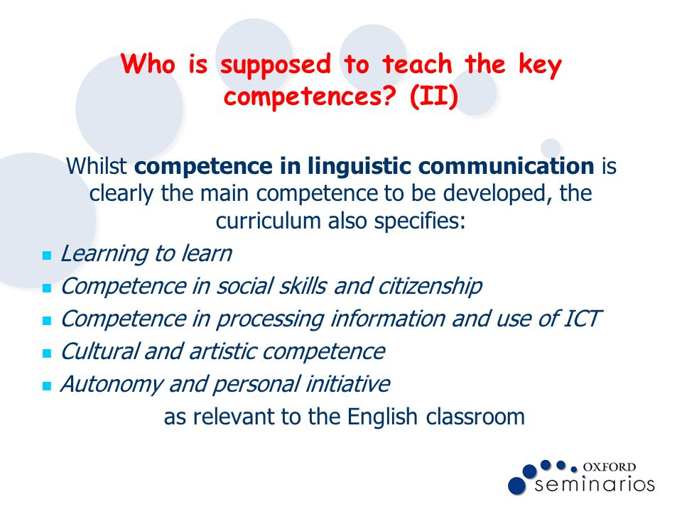 Who is supposed to teach the key competences? (II) Whilst competence in linguistic communication is clearly the main competence to be developed, the c