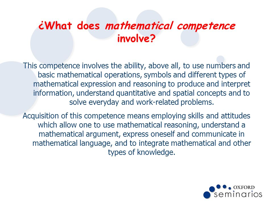 ¿What does mathematical competence involve? This competence involves the ability, above all, to use numbers and basic mathematical operations, symbols