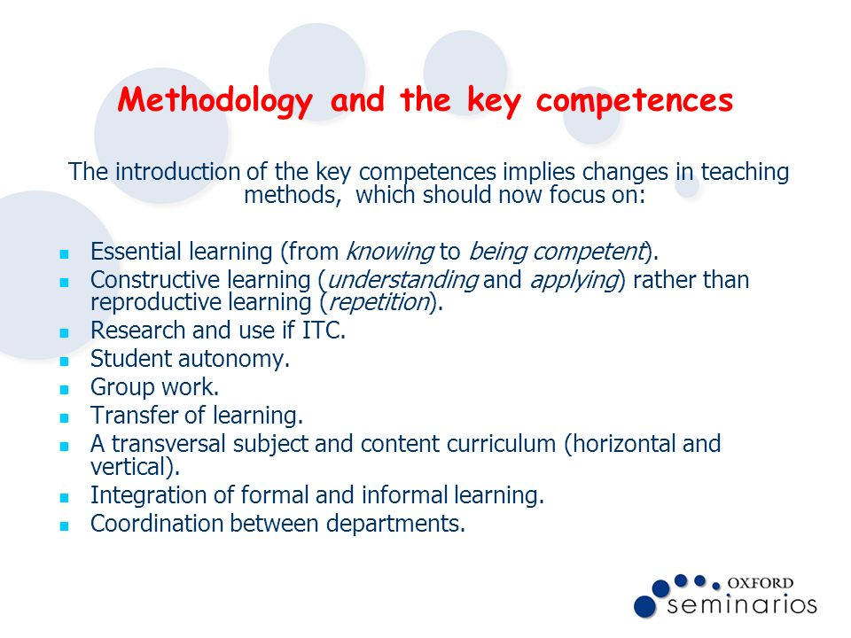 Methodology and the key competences The introduction of the key competences implies changes in teaching methods, which should now focus on: Essential