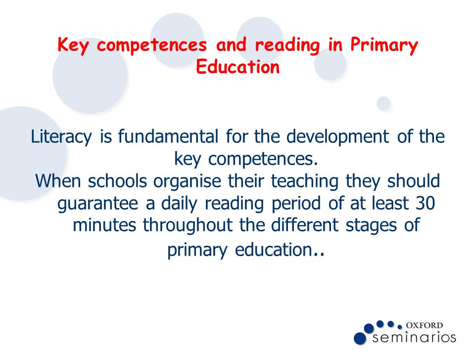 Key competences and reading in Primary Education Literacy is fundamental for the development of the key competences. When schools organise their teach