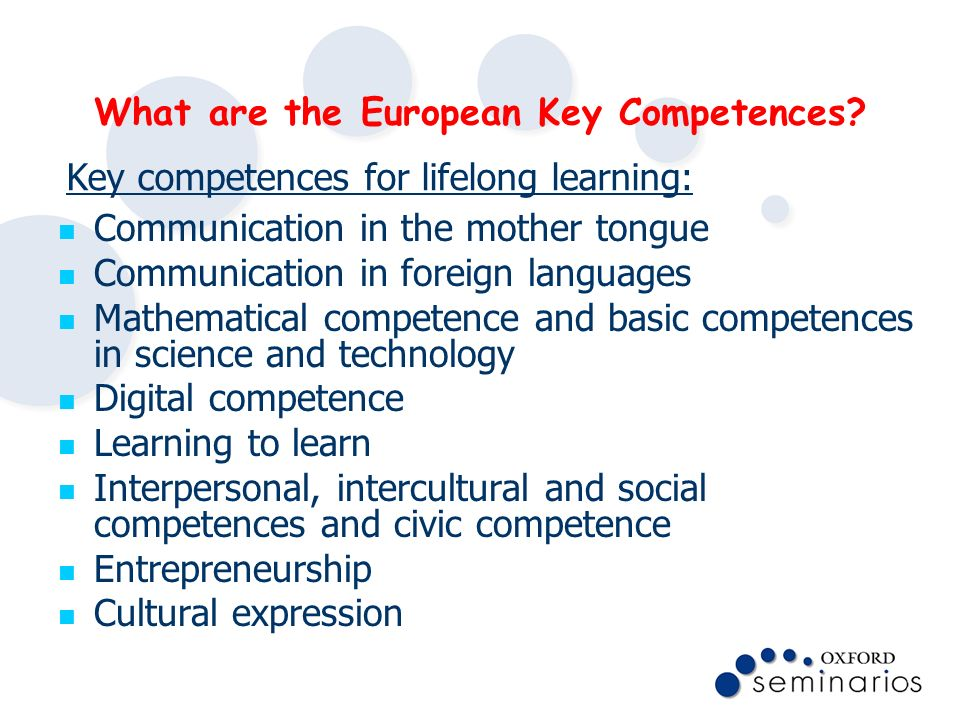 What are the European Key Competences? Communication in the mother tongue Communication in foreign languages Mathematical competence and basic compete