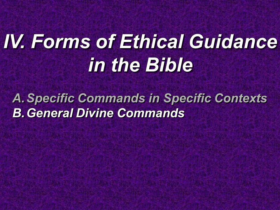 IV. Forms of Ethical Guidance in the Bible A.Specific Commands in Specific Contexts B.General Divine Commands A.Specific Commands in Specific Contexts