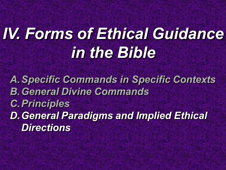 IV. Forms of Ethical Guidance in the Bible A.Specific Commands in Specific Contexts B.General Divine Commands C.Principles D.General Paradigms and Imp