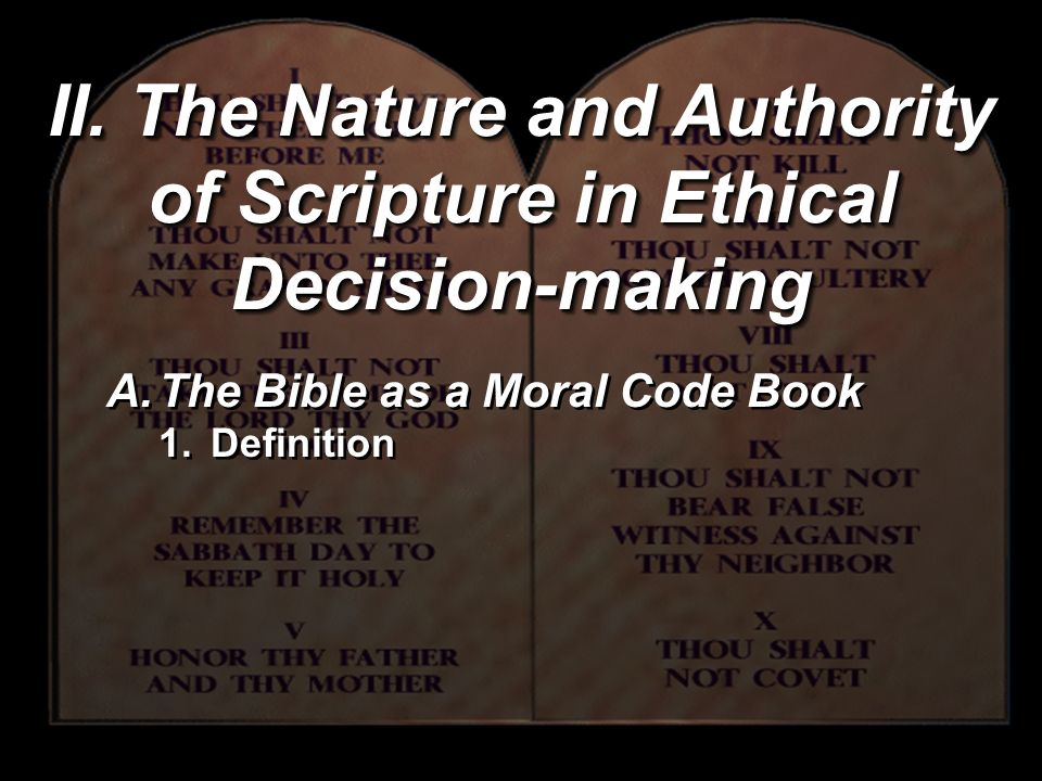 II. The Nature and Authority of Scripture in Ethical Decision-making A.The Bible as a Moral Code Book 1.Definition A.The Bible as a Moral Code Book 1.