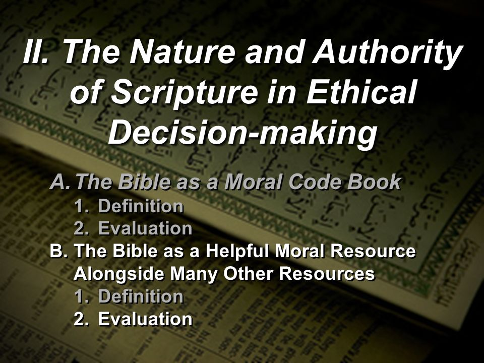 II. The Nature and Authority of Scripture in Ethical Decision-making A.The Bible as a Moral Code Book 1.Definition 2.Evaluation B.The Bible as a Helpf