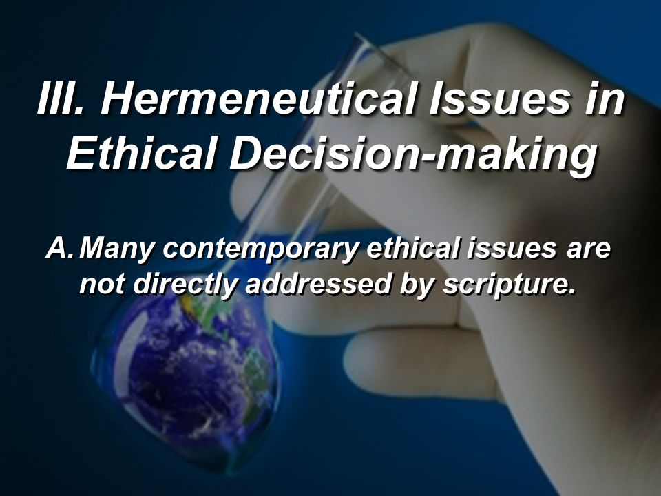 III. Hermeneutical Issues in Ethical Decision-making A.Many contemporary ethical issues are not directly addressed by scripture.