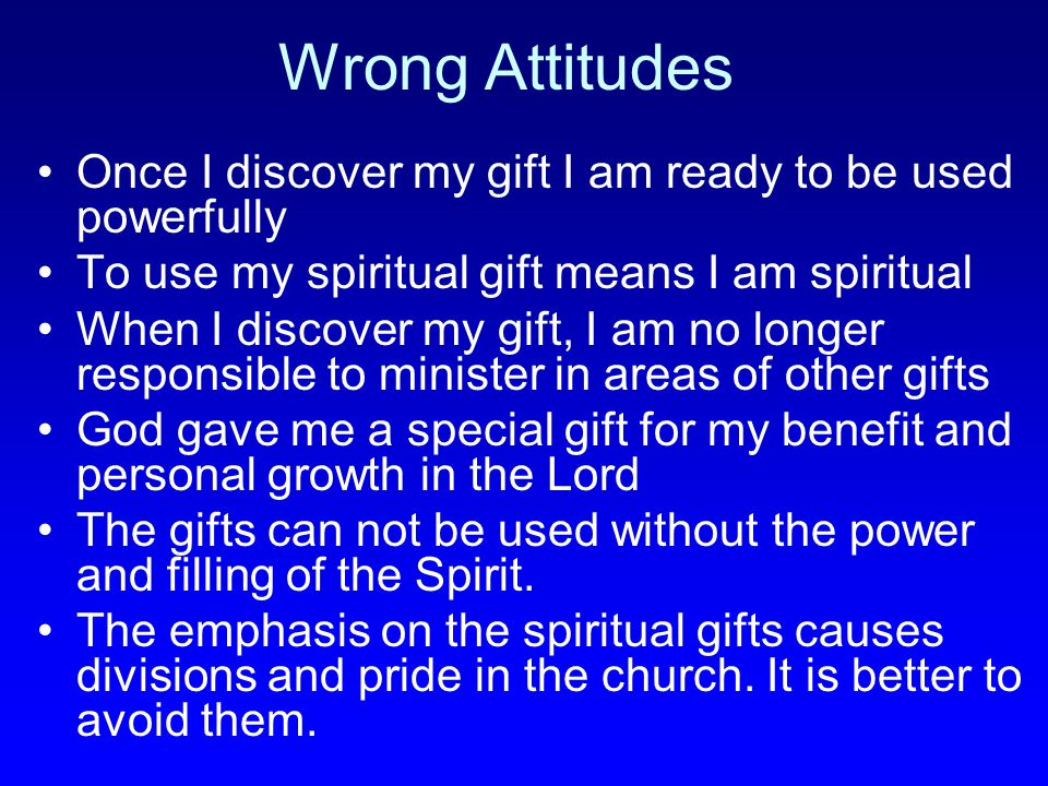 Wrong Attitudes Once I discover my gift I am ready to be used powerfully To use my spiritual gift means I am spiritual When I discover my gift, I am n