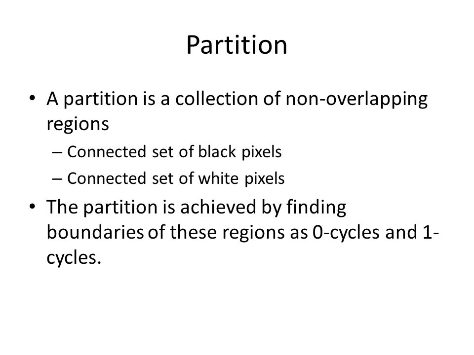 Partition A partition is a collection of non-overlapping regions – Connected set of black pixels – Connected set of white pixels The partition is achieved by finding boundaries of these regions as 0-cycles and 1- cycles.