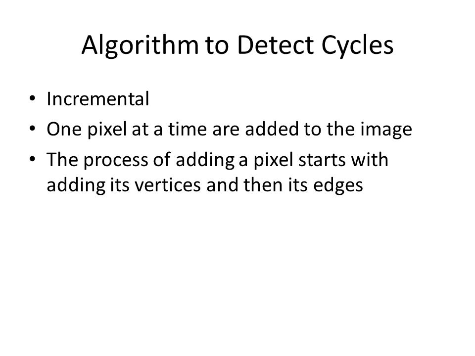 Algorithm to Detect Cycles Incremental One pixel at a time are added to the image The process of adding a pixel starts with adding its vertices and then its edges