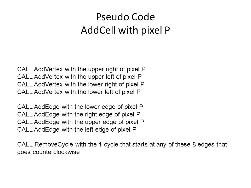 Pseudo Code AddCell with pixel P CALL AddVertex with the upper right of pixel P CALL AddVertex with the upper left of pixel P CALL AddVertex with the