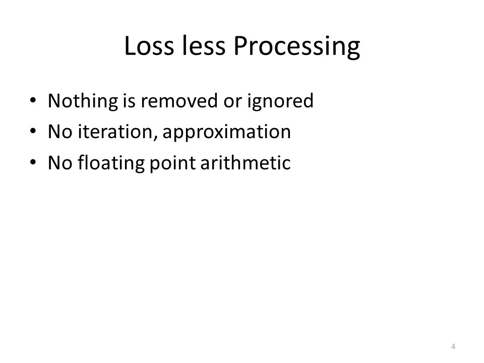 Loss less Processing Nothing is removed or ignored No iteration, approximation No floating point arithmetic 4