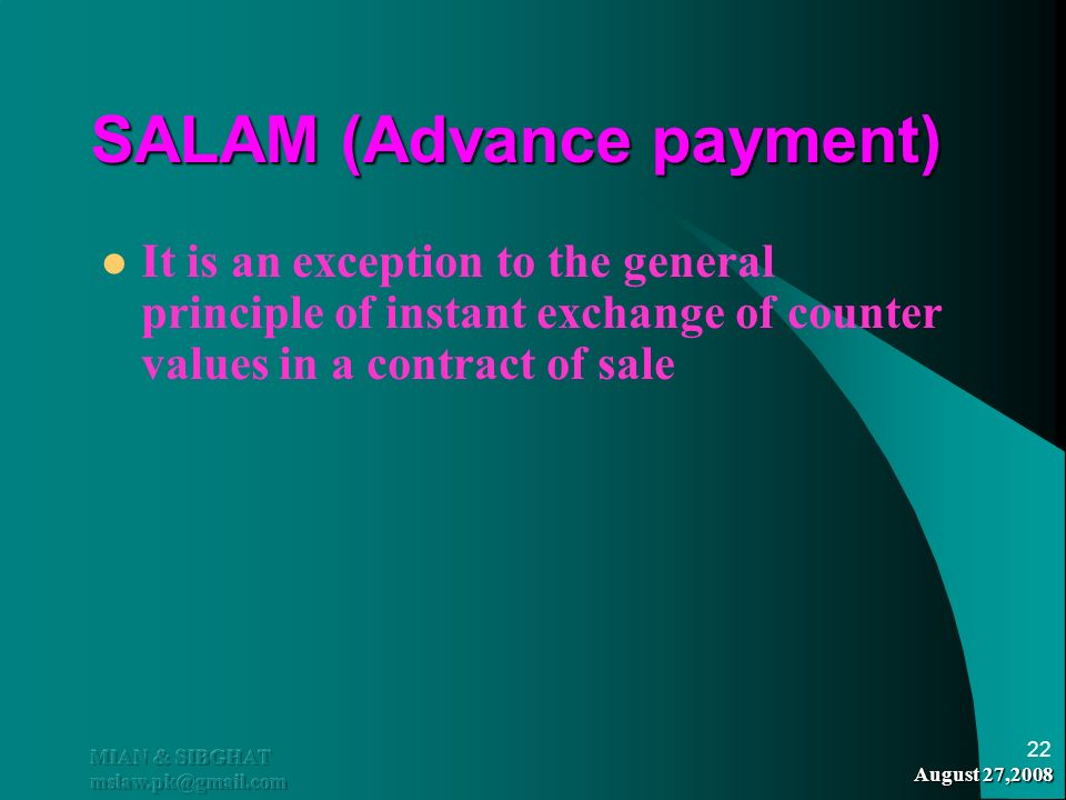 August 27,2008 MIAN & SIBGHAT mslaw.pk@gmail.com 22 SALAM (Advance payment) It is an exception to the general principle of instant exchange of counter