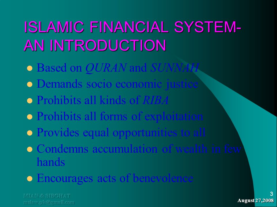 August 27,2008 MIAN & SIBGHAT mslaw.pk@gmail.com 3 ISLAMIC FINANCIAL SYSTEM- AN INTRODUCTION Based on QURAN and SUNNAH Demands socio economic justice