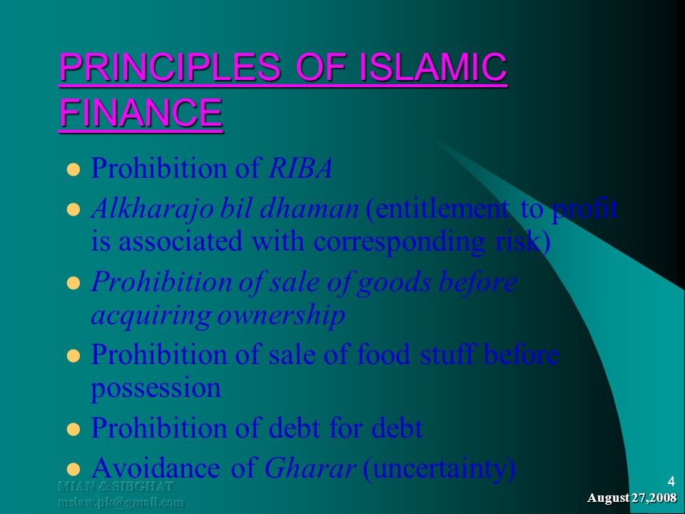 August 27,2008 MIAN & SIBGHAT mslaw.pk@gmail.com 4 PRINCIPLES OF ISLAMIC FINANCE Prohibition of RIBA Alkharajo bil dhaman (entitlement to profit is as