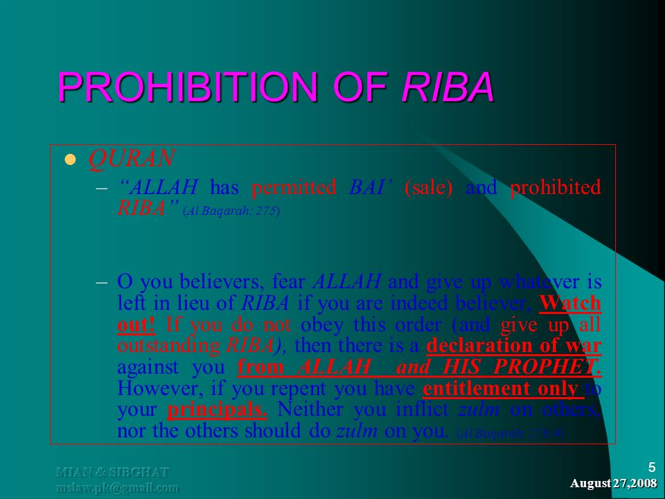 August 27,2008 MIAN & SIBGHAT mslaw.pk@gmail.com 5 PROHIBITION OF RIBA QURAN –ALLAH has permitted BAI (sale) and prohibited RIBA (Al Baqarah: 275) –O